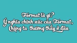 Format là gì? Ý nghĩa chính xác của Format, thường thấy ở đâu