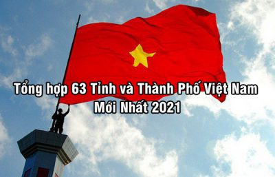 Tổng hợp 63 Tỉnh và Thành Phố Việt Nam Mới Nhất 2021